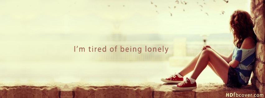 am tired of being lonely  Facebook Cover Of Lonely Girl Quote  Lonely Girl Quotes Cover Photos