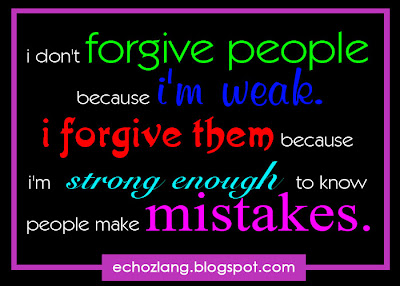 i forgive them because i'm strong enough to know people make mistakes