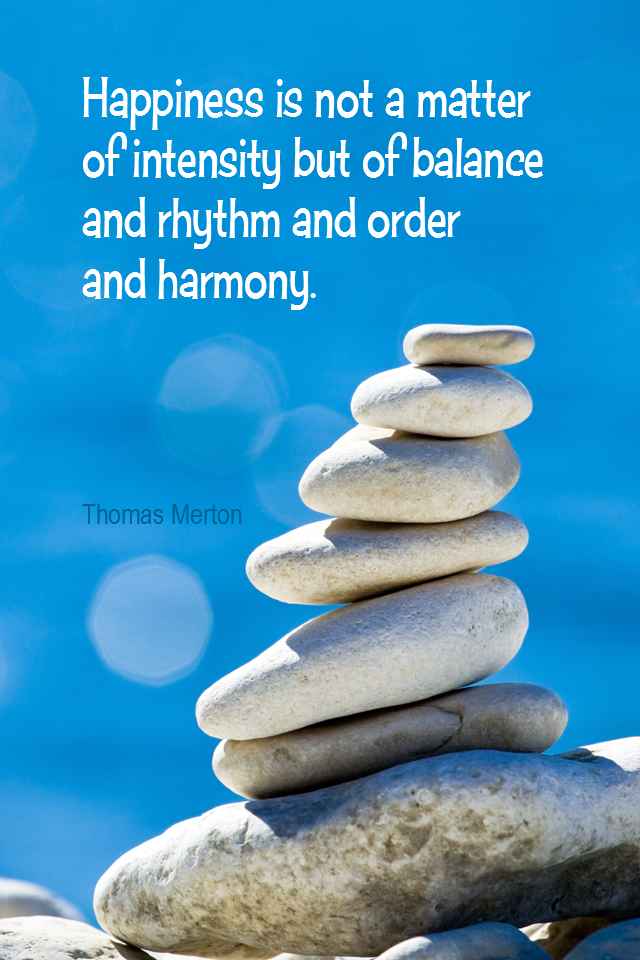 visual quote - image quotation for BALANCE - Happiness is not a matter of intensity but of balance and rhythm and order and harmony. - Thomas Merton