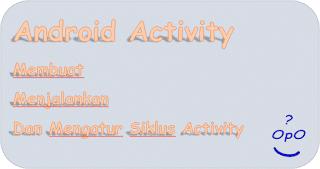 OpO ~ Membuat, Mengatur, Dan Mengatur Siklus Android Activity