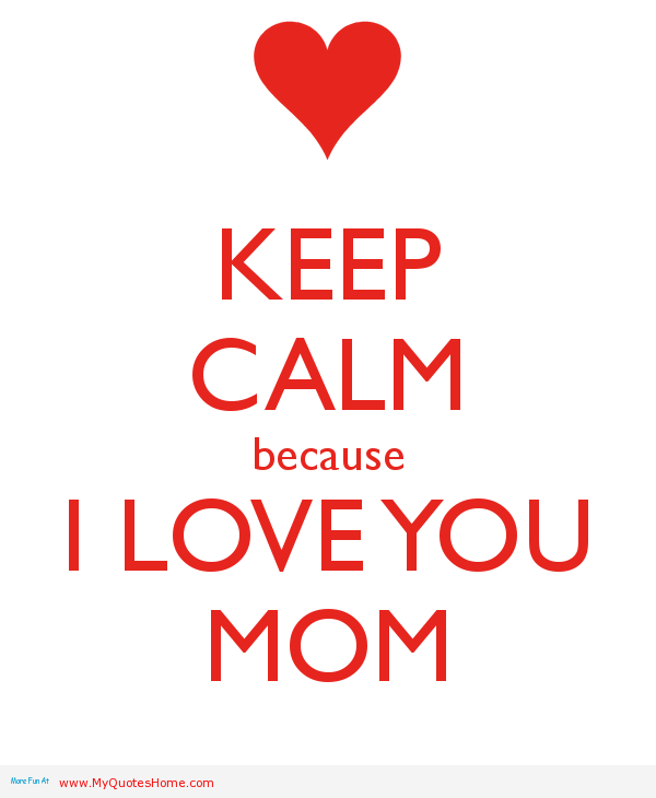 I Love You Mom Quotes From Daughter Tumblr : keep-calm-because-i-love-you-mom-24[1].png