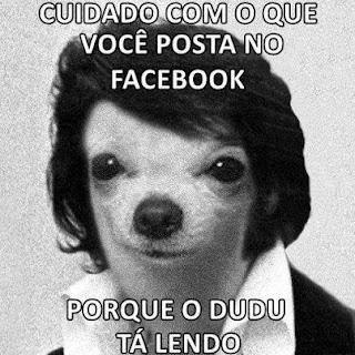 Cuidado com o que você posta no Facebook porque o Dudu tá lendo!