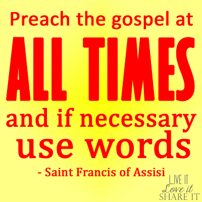 Preach the gospel at all times and if necessary, use words. - Saint Francis of Assisi