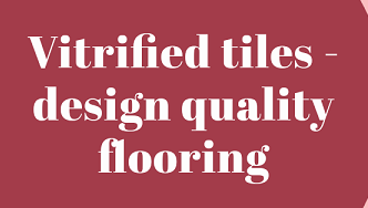 Vitrified tiles - Design quality flooring