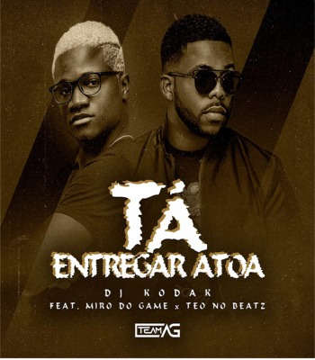 Dj Kodak - Tá Entrega Atoa (ft. Miro Do Game & Teo No Beat)