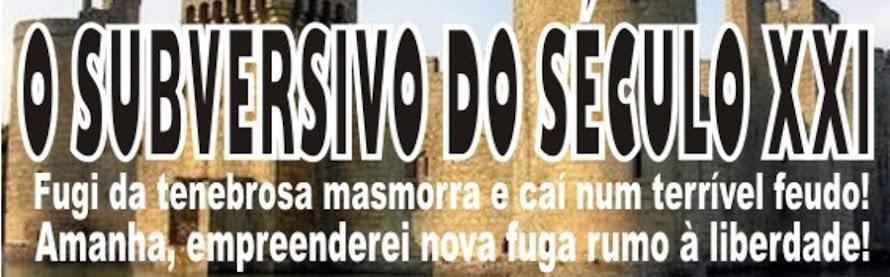 O SUBVERSIVO DO SÉCULO XXI