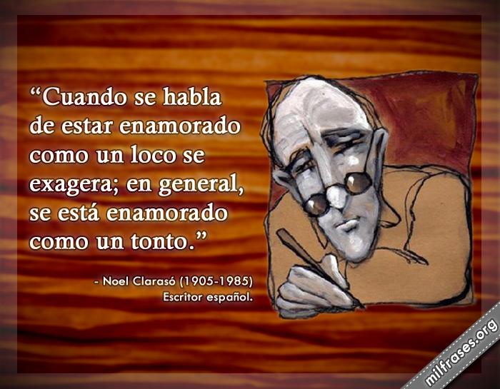 Cuando se habla de estar enamorado como un loco se exagera; en general, se está enamorado como un tonto. Noel Clarasó Escritor español.