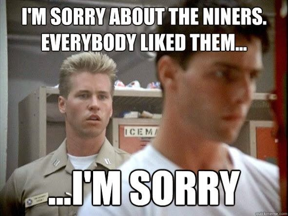 I'm sorry about the niners. everybody liked them... ...I'm sorry