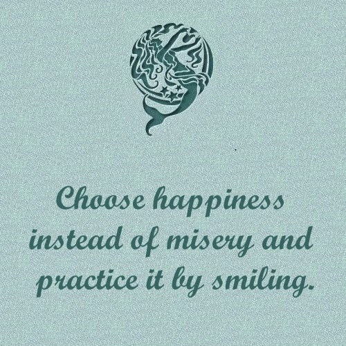 choose happiness instead of misery and practice it by smiling