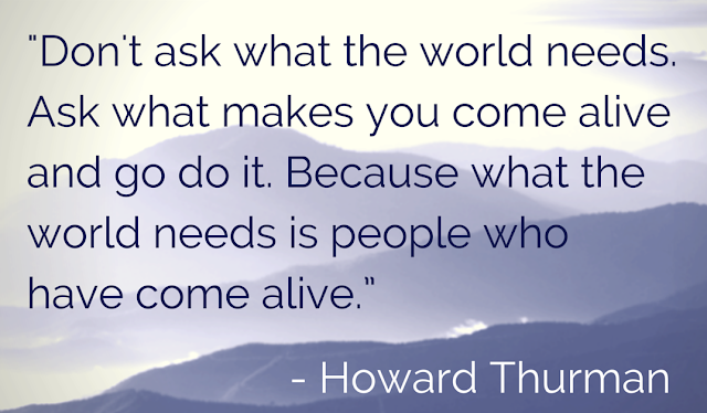 """Don't ask what the world needs. Ask what makes you come alive, and go do it. Because what the world needs is people who have come alive."" - Howard Thurman"