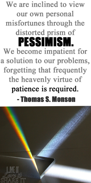 We are inclined to view our own personal misfortunes through the distorted prism of pessimism. We become impatient for a solution to our problems, forgetting that frequently the heavenly virtue of patience is required. - Thomas S. Monson