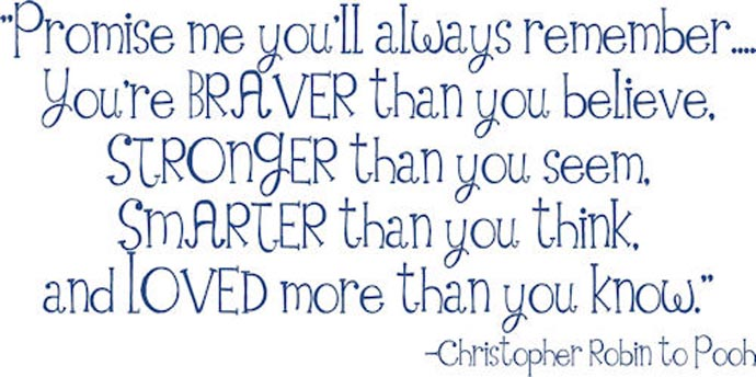 Promise me you'll always remember... you're braver than you believe, stronger then you seem, smarter than you think, and loved more than you know. Christopher Robin to Pooh