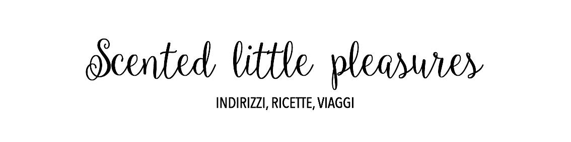 Scented little pleasures | Indirizzi, ricette, viaggi