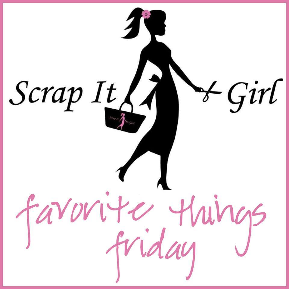 Scrap It Girl: Favorite Things Friday