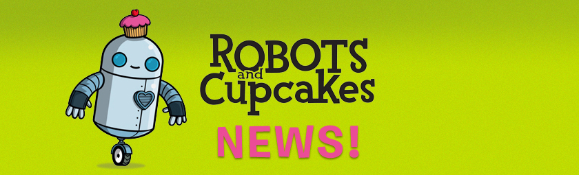 Robots and Cupcakes News!