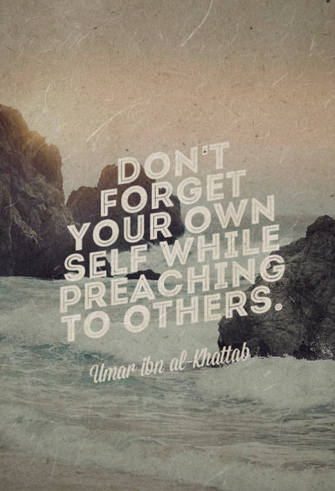 Don't forget your own self while preaching to others. - Umar ibn al-Khattab