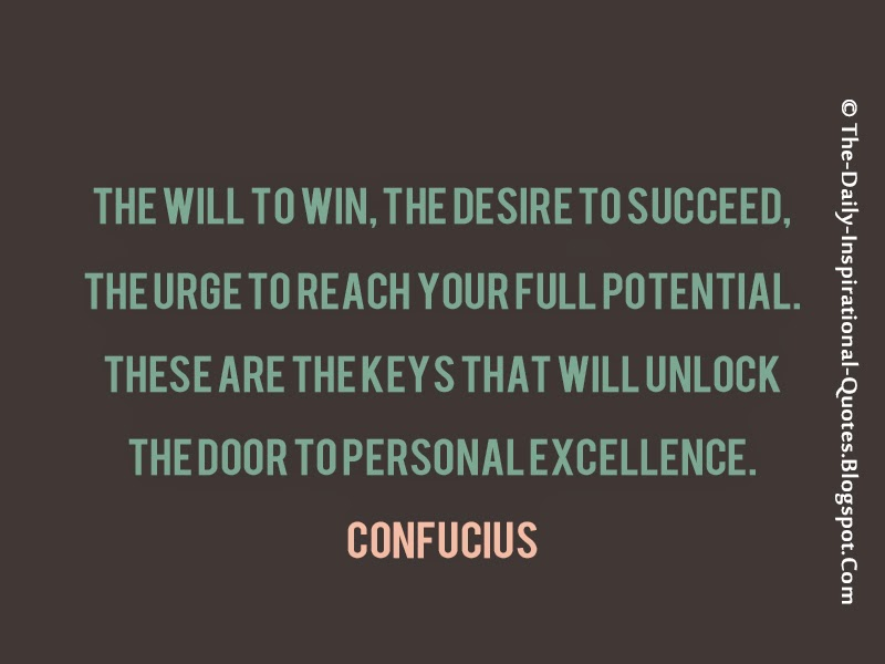The will to win, the desire to succeed, the urge to reach your full potential. these are the keys that will unlock the door to personal excellence. – Confucius