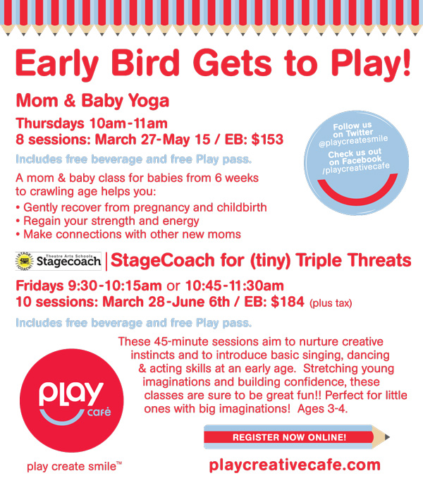 Early Bird Gets to Play! Mom & Baby Yoga Thursdays 10am-11am, 8 sessions: March 27-May 15   A mom & baby class for babies from 6 weeks to crawling age helps you: Gently recover from pregnancy and childbirth Regain your strength and energy Make connections with other new moms  Stagecoach for (tiny) Triple Threats Fridays 9:30-10:15am or 10:45-11:30am 10 sessions: March 28-June 6th /  These 45-minute sessions aim to nurture creative instincts and to introduce basic singing, dancing & acting skills at an early age. Stretching young imaginations and building confidence, these classes are sure to be great fun!! Perfect for little ones with big imaginations! Ages 3-4.  play create smile