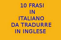 10 FRASI FACILI IN LINGUA ITALIANA DA TRADURRE IN LINGUA INGLESE PER ESERCITARSI