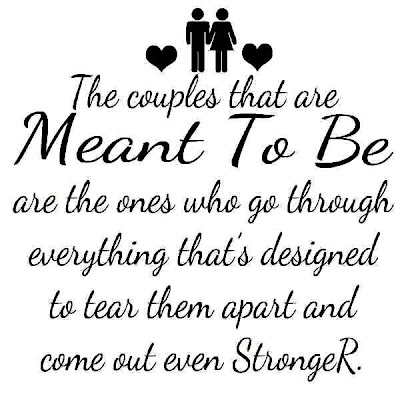 The couples that are Meant to be are the ones who go through everything that's designed to tear them apart and come out even stronger.