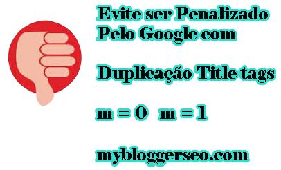 Evite ser Penalizado pelo google duplicação m=1 m=0 Blogger title tags Mobile