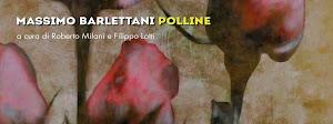 POLLINE. Massimo Barlettani a cura di F.Lotti e R.Milani