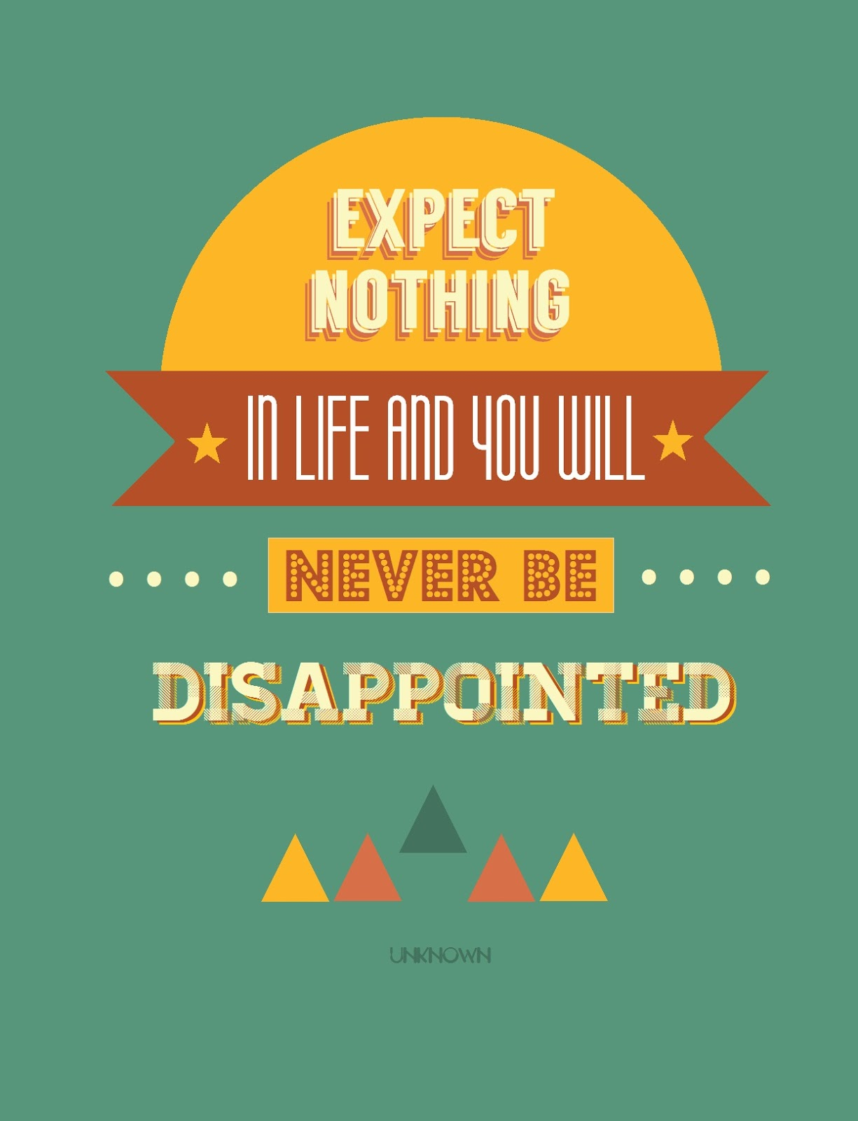 Expect nothing in life and you will never be disappointed.