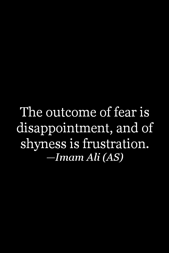 The outcome of fear is disappointment, and of shyness is frustration.