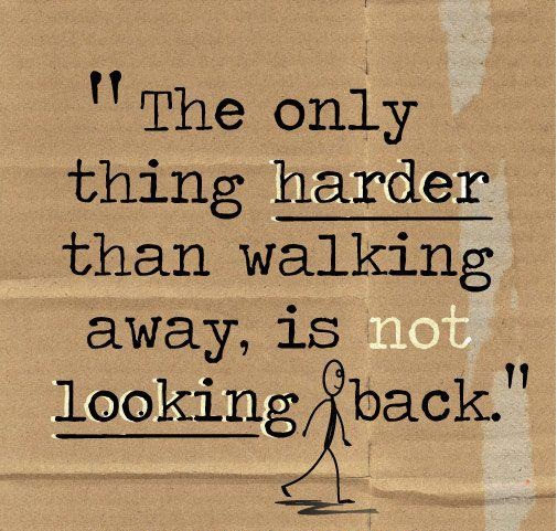 the only thing harder than walking away is not looking back i