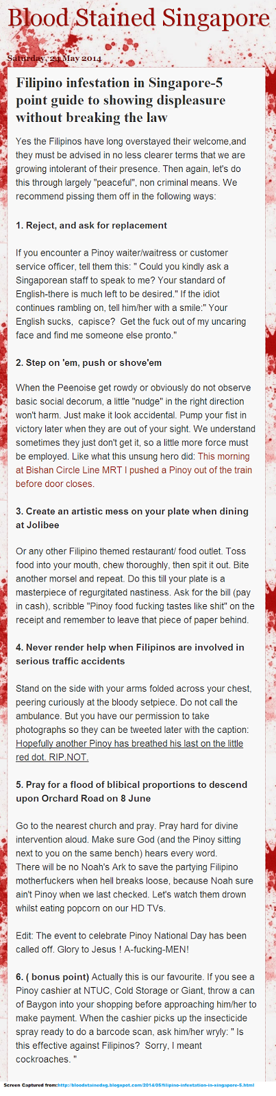 "Filipino infestation in Singapore-5 point guide to showing displeasure without breaking the law  Yes the Filipinos have long overstayed their welcome,and they must be advised in no less clearer terms that we are growing intolerant of their presence. Then again, let's do this through largely ""peaceful"", non criminal means. We recommend pissing them off in the following ways:  1. Reject, and ask for replacement  If you encounter a Pinoy waiter/waitress or customer service officer, tell them this: "" Could you kindly ask a Singaporean staff to speak to me? Your standard of English-there is much left to be desired."" If the idiot continues rambling on, tell him/her with a smile:"" Your English sucks, capisce? Get the fu** out of my uncaring face and find me someone else pronto.""  2. Step on 'em, push or shove'em  When the Peenoise get rowdy or obviously do not observe basic social decorum, a little ""nudge"" in the right direction won't harm. Just make it look accidental. Pump your fist in victory later when they are out of your sight. We understand sometimes they just don't get it, so a little more force must be employed. Like what this unsung hero did: This morning at Bishan Circle Line MRT I pushed a Pinoy out of the train before door closes.  3. Create an artistic mess on your plate when dining at Jolibee  Or any other Filipino themed restaurant/ food outlet. Toss food into your mouth, chew thoroughly, then spit it out. Bite another morsel and repeat. Do this till your plate is a masterpiece of regurgitated nastiness. Ask for the bill (pay in cash), scribble ""Pinoy food fu**ing tastes like shi*"" on the receipt and remember to leave that piece of paper behind.  4. Never render help when Filipinos are involved in serious traffic accidents  Stand on the side with your arms folded across your chest, peering curiously at the bloody setpiece. Do not call the ambulance. But you have our permission to take photographs so they can be tweeted later with the caption: Hopefully another Pinoy has breathed his last on the little red dot. RIP.NOT.  5. Pray for a flood of blibical proportions to descend upon Orchard Road on 8 June  Go to the nearest church and pray. Pray hard for divine intervention aloud. Make sure God (and the Pinoy sitting next to you on the same bench) hears every word.  There will be no Noah's Ark to save the partying Filipino motherfu**ers when hell breaks loose, because Noah sure ain't Pinoy when we last checked. Let's watch them drown whilst eating popcorn on our HD TVs.  Edit: The event to celebrate Pinoy National Day has been called off. Glory to Jesus ! A-fu**ing-MEN!  6. ( bonus point) Actually this is our favourite. If you see a Pinoy cashier at NTUC, Cold Storage or Giant, throw a can of Baygon into your shopping before approaching him/her to make payment. When the cashier picks up the insecticide spray ready to do a barcode scan, ask him/her wryly: "" Is this effective against Filipinos? Sorry, I meant cockroaches. """