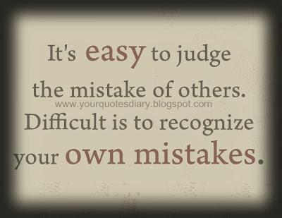 It's easy to judge the mistake of others. Difficult is to recognize ...