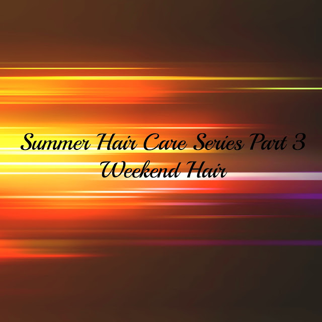 SUMMER HAIR CARE SERIES PART 3 - WEEKEND HAIR