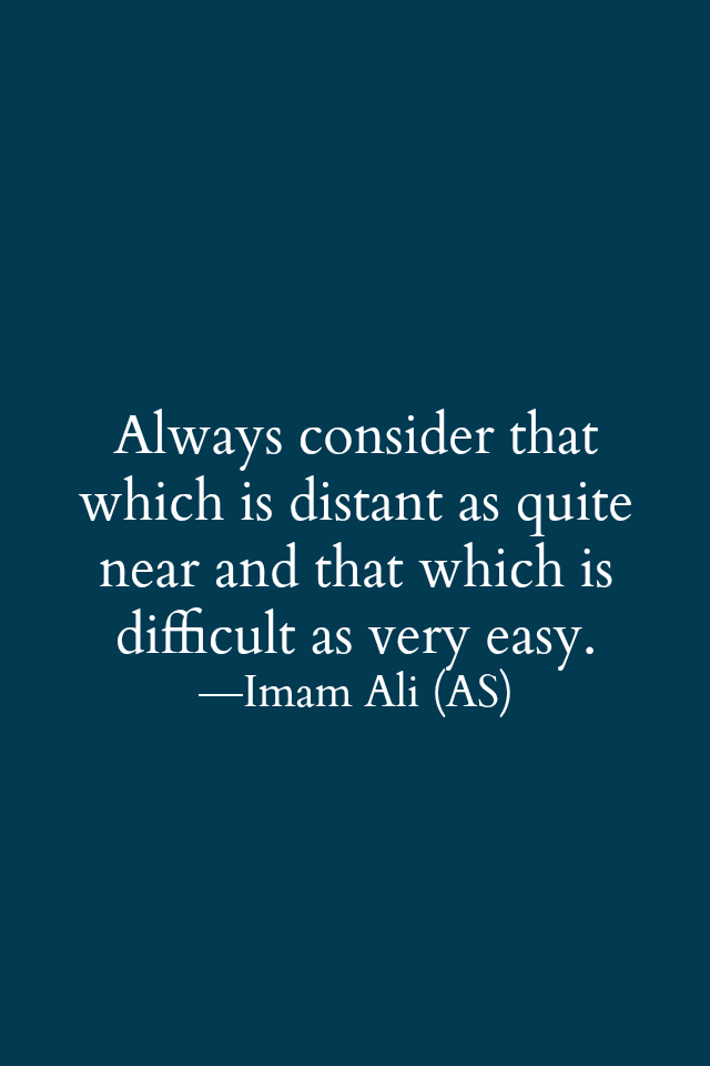 Always consider that which is distant as quite near and that which is difficult as very easy.