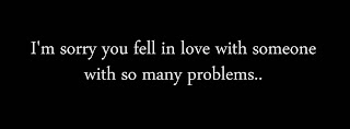 I'm sorry you fell in love with someone with so many problems