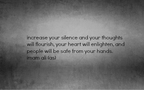 Increase your silence and your thoughts will flourish, your heart will enlighten, and people will be safe from your hands