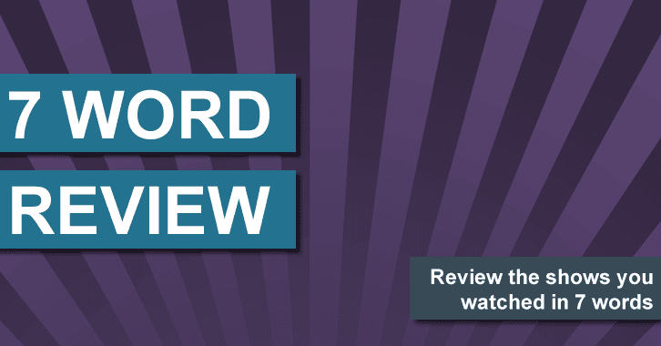 7 Word Review - 28 Sep to 04 Oct - Review your shows in 7 words or less