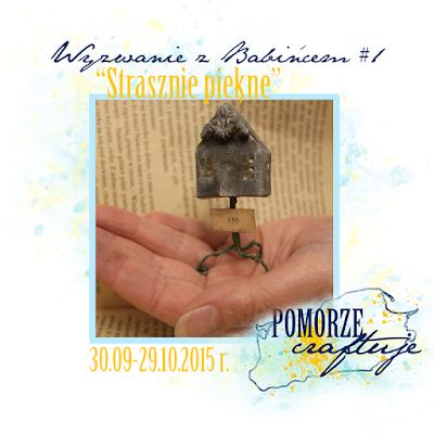 http://pomorze-craftuje.blogspot.com/2015/09/wyzwanie-z-babincem-1-strasznie-piekne.html