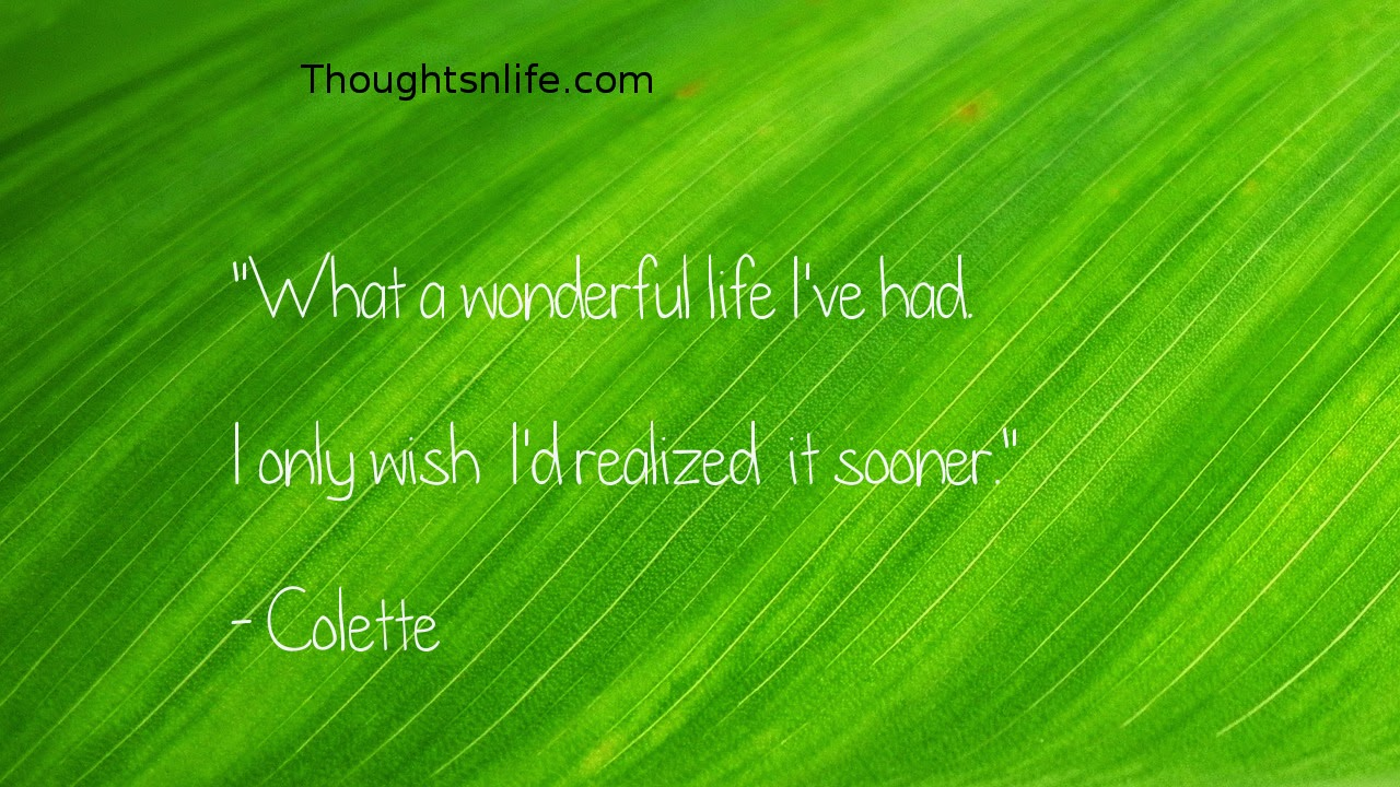 "Thoughtsnlife.com : ""What a wonderful life  I've had.   I only wish  I'd realized  it  sooner.""   - Colette"