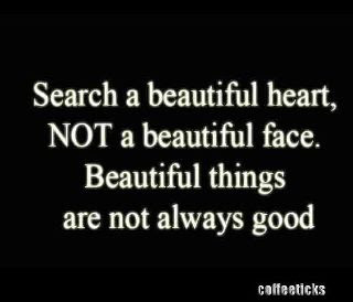 Search a beautiful heart, not a beautiful face.Beautiful things are not always good.