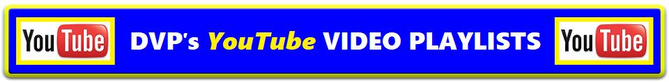 DVP's YouTube VIDEO PLAYLISTS