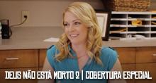 DEUS NÃO ESTÁ MORTO 2 - COBERTURA ESPECIAL