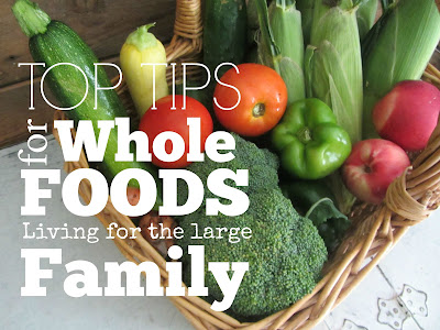 Top Tips for Whole Foods Living for the Large Family-tips and tricks to make it more affordable on one income.