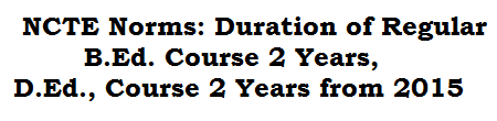 NCTE Norms:Duration of Regular B.Ed. Course 2 Years, D.Ed., Course 2 Years from 2015