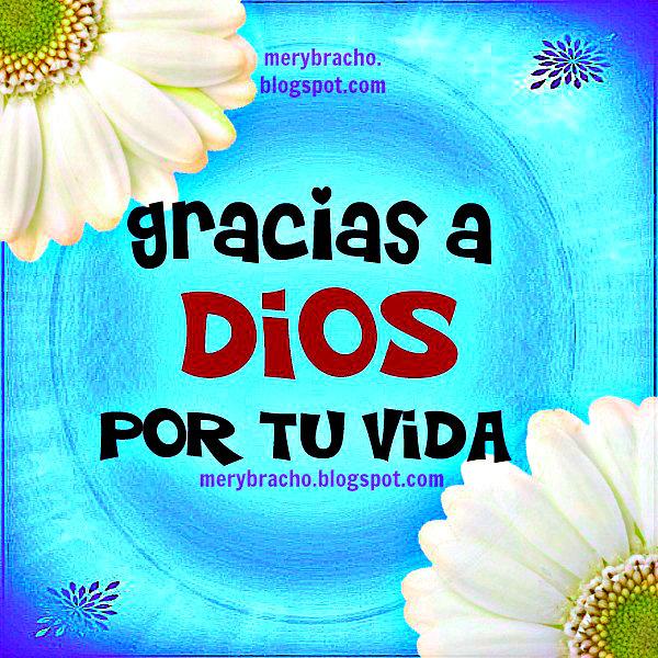 Gracias a Dios por tu Vida. Imagen cristiana para compartir con cristianos, palabras para amigo, amiga, mensaje cristiano. Postales cristianas entre poemas y vivencias, por Mery Bracho.