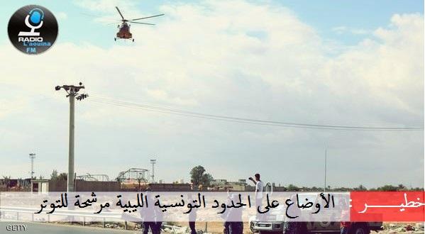 خطيـــــــــر : الأوضاع على الحدود التونسية الليبية مرشحة للتوتر