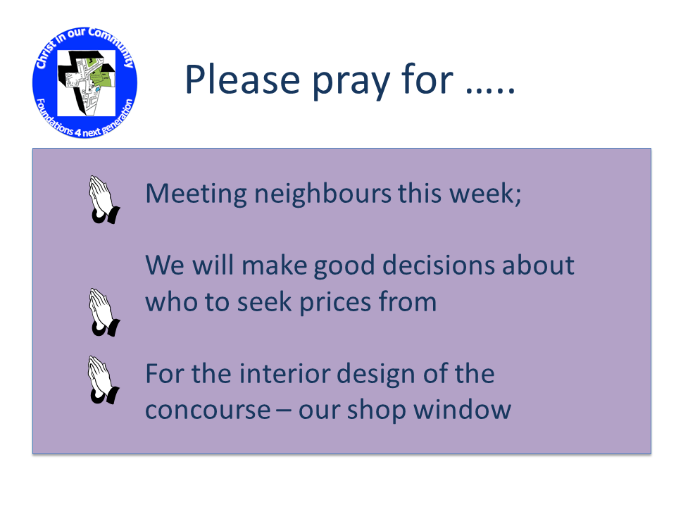 Please pray for ... * Meeting neighbours this week * We will make good decisions about who to seek prices from * For the interior design of the concourse - our shop window