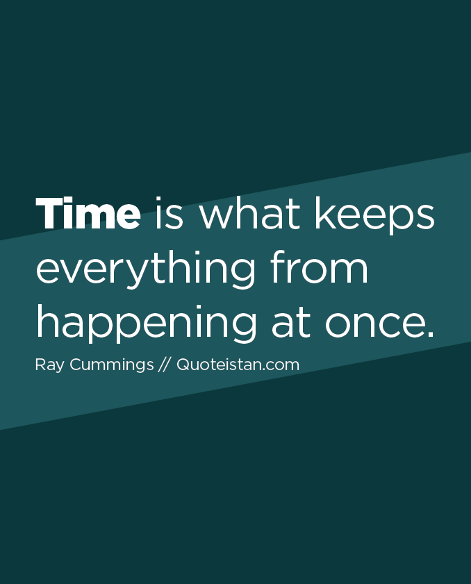Time is what keeps everything from happening at once.