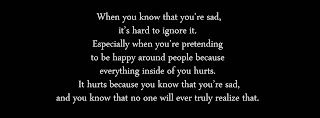 When you know that you're sad, it's hard to ignore it. Especially when you're pretending to be happy around people because everything inside of you hurts. It hurts because you know that you're sad, and you know that no one will ever truly realize that.