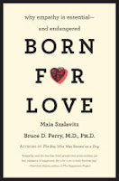 BORN FOR LOVE:  WHY EMPATHY IS ESSENTIAL--AND ENDANGERED by Bruce D. Perry, M.D., Ph.D. and Maia Szalavitz