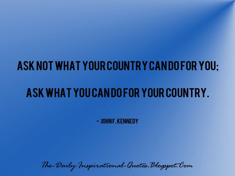 Ask not what your country can do for you; ask what you can do for your country. - John F. Kennedy